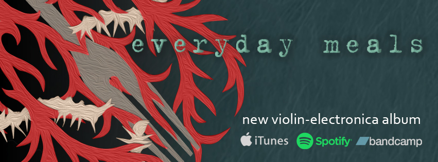Everyday Meals - a new violin-electronica album now available on Bandcamp, Spotify, and iTunes